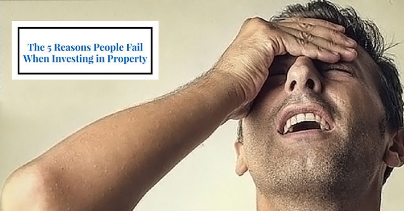 The 5 Reasons People Fail When Investing in Property