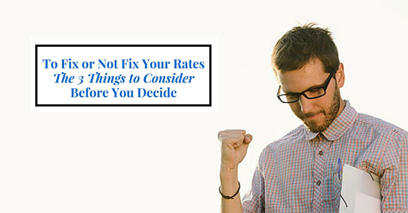 To Fix or Not to Fix Your Rates? The 3 Things to Consider Before You Decide to Fix