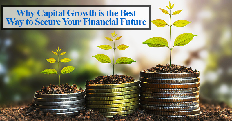 Why Capital Growth is the Best Way to Secure Your Financial Future